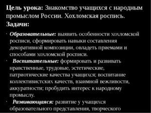 Цель урока: Знакомство учащихся с народным промыслом России. Хохломская роспи
