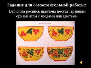 Задание для самостоятельной работы: Выполни роспись шаблона посуды травным ор