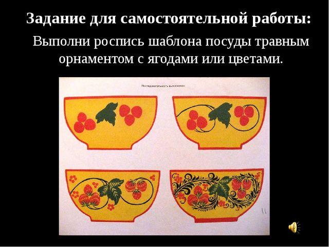 Задание для самостоятельной работы: Выполни роспись шаблона посуды травным ор...