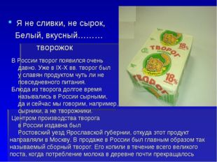 Я не сливки, не сырок, Белый, вкусный……… творожок В России творог появился оч