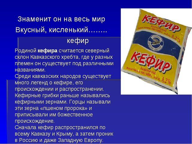 Знаменит он на весь мир Вкусный, кисленький…….. кефир Родиной кефира считает...