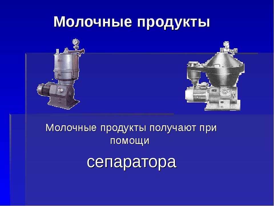Молочные продукты Молочные продукты получают при помощи сепаратора