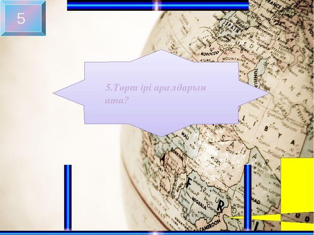 5 5.Төрт ірі аралдарын ата?