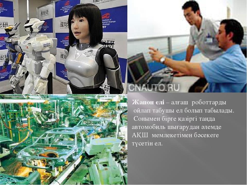Жапон елі – алғаш роботтарды ойлап табушы ел болып табылады. Сонымен бірге қ...