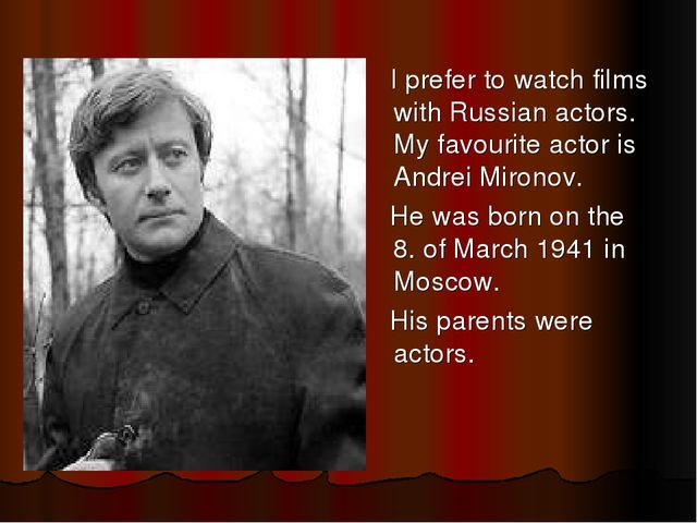 I prefer to watch films with Russian actors. My favourite actor is Andrei Mi...