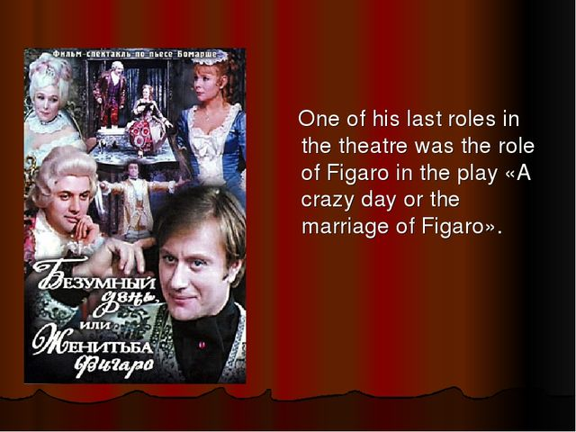 One of his last roles in the theatre was the role of Figaro in the play «A c...