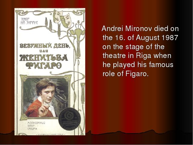Andrei Mironov died on the 16. of August 1987 on the stage of the theatre in...