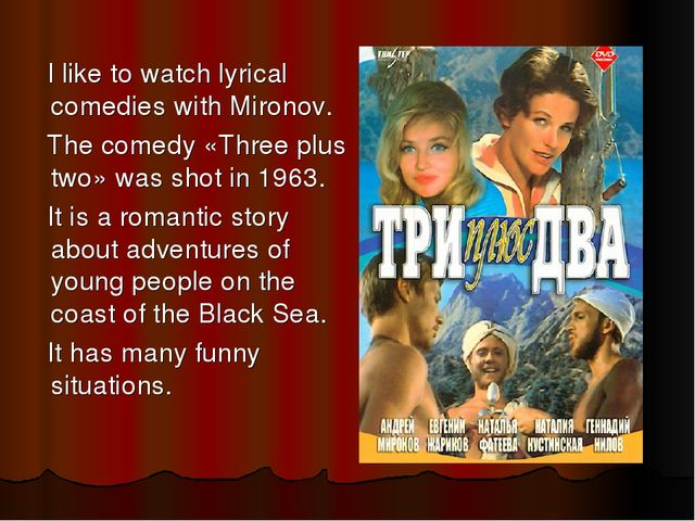 I like to watch lyrical comedies with Mironov. The comedy «Three plus two» w...