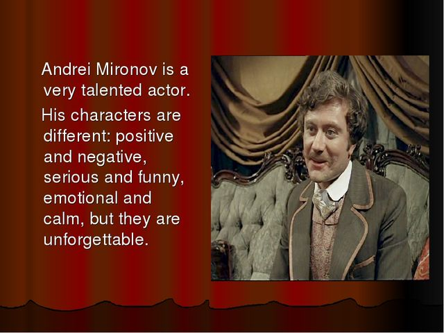 Andrei Mironov is a very talented actor. His characters are different: posit...