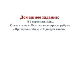 Домашнее задание: § 5 пересказывать. Ответить на с.29 устно на вопросы рубрик