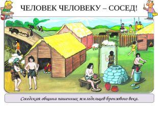 ЧЕЛОВЕК ЧЕЛОВЕКУ – СОСЕД! Соседская община пашенных земледельцев бронзового в