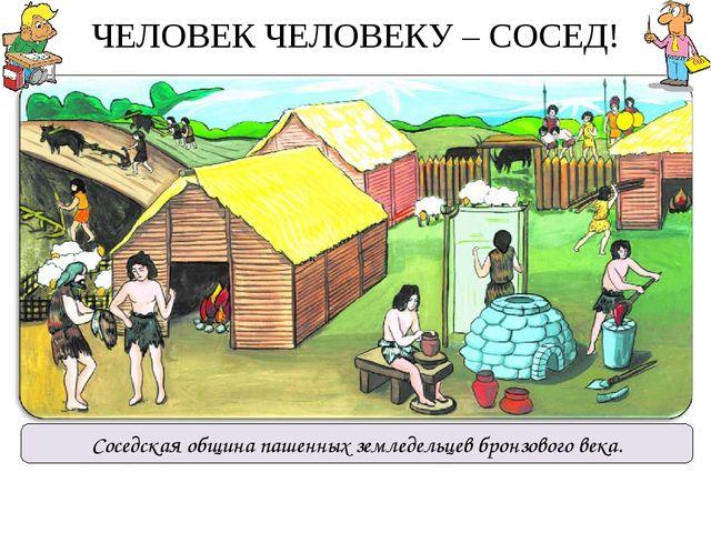 ЧЕЛОВЕК ЧЕЛОВЕКУ – СОСЕД! Соседская община пашенных земледельцев бронзового в...