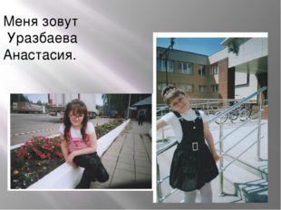 Меня зовут Уразбаева Анастасия.