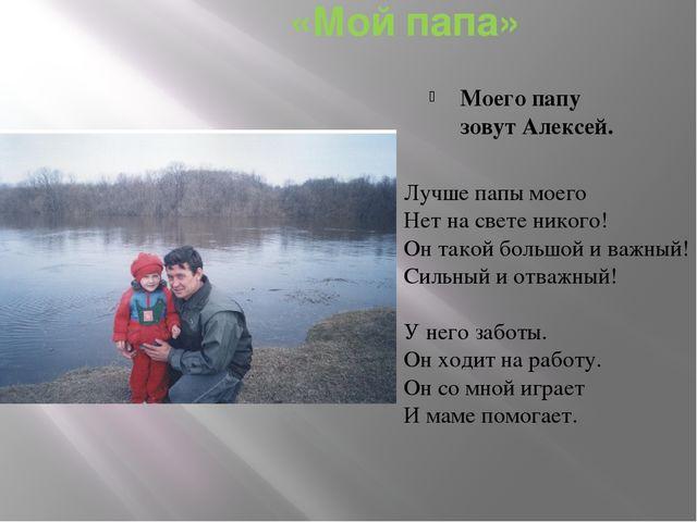 «Мой папа» Моего папу зовут Алексей. Лучше папы моего Нет на свете никого! О...
