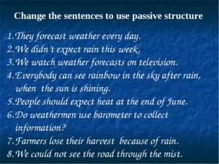 Change the sentences to use passive structure They forecast weather every day