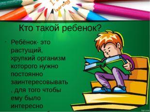 Кто такой ребенок? Ребёнок- это растущий, хрупкий организм которого нужно пос
