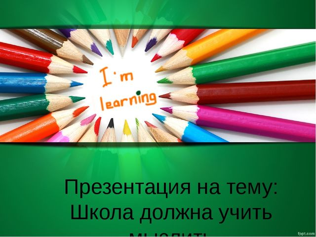 Презентация на тему: Школа должна учить мыслить