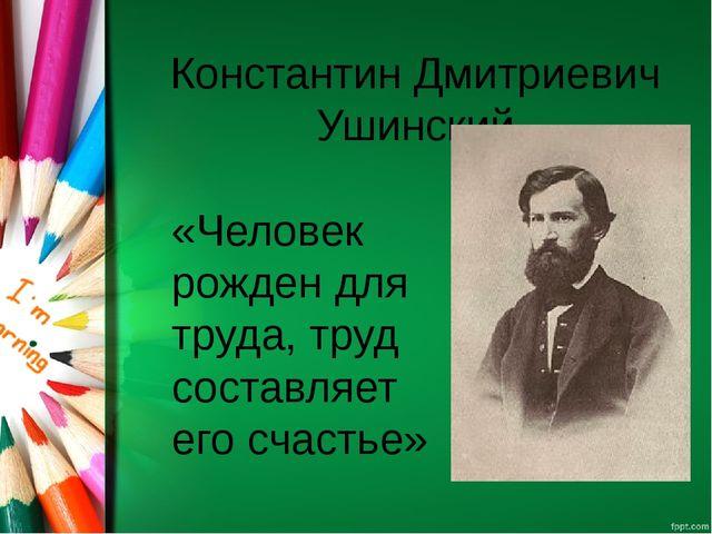 Константин Дмитриевич Ушинский «Человек рожден для труда, труд составляет его...