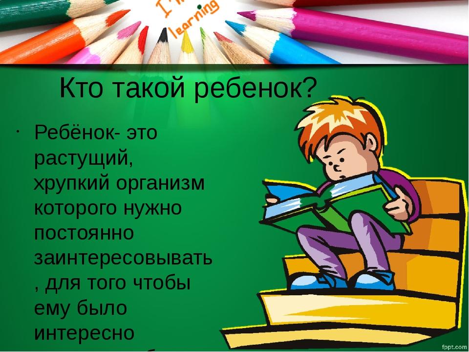 Кто такой ребенок? Ребёнок- это растущий, хрупкий организм которого нужно пос...
