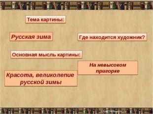 * Тема картины: Основная мысль картины: Русская зима Красота, великолепие рус