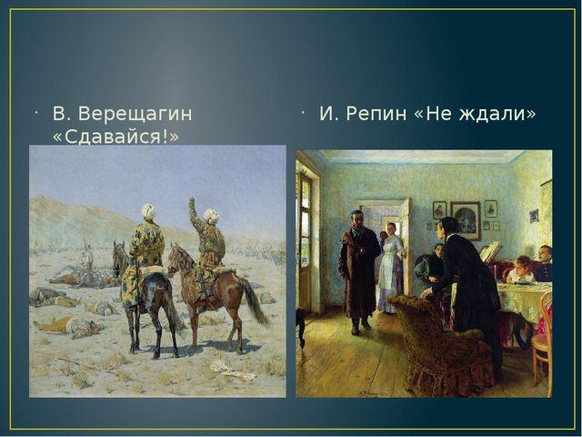В. Верещагин «Сдавайся!» И. Репин «Не ждали»