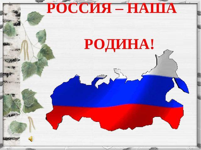 РОССИЯ – НАША РОДИНА!