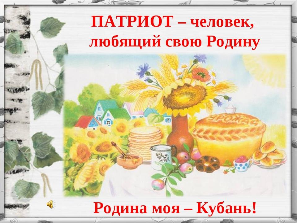 ПАТРИОТ – человек, любящий свою Родину Родина моя – Кубань!