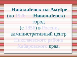 Никола́евск-на-Аму́ре (до 1926 — Никола́евск) — город  (с 1856) в России, адм