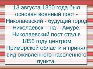 13 августа 1850 года был основан военный пост - Николаевский - будущий город