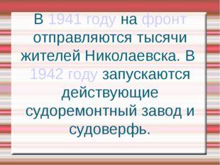 В 1941 году на фронт отправляются тысячи жителей Николаевска. В 1942 году зап