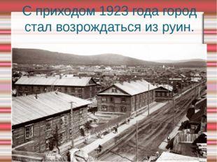 С приходом 1923 года город стал возрождаться из руин.