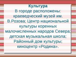 Культура В городе расположены: краеведческий музей им. В.Розова; Центр национ