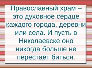 Православный храм – это духовное сердце каждого города, деревни или села. И п