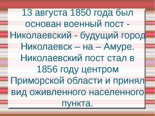 13 августа 1850 года был основан военный пост - Николаевский - будущий город...