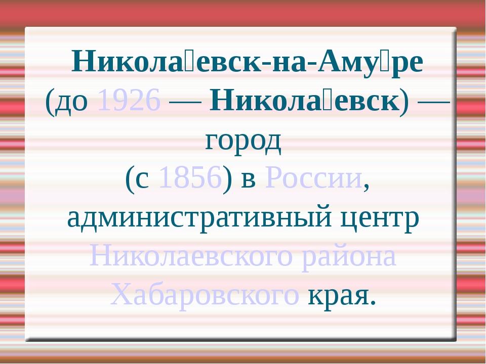 Никола́евск-на-Аму́ре (до 1926 — Никола́евск) — город  (с 1856) в России, адм...