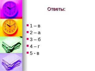 Ответы: 1 – в 2 – а 3 – б 4 – г 5 - в