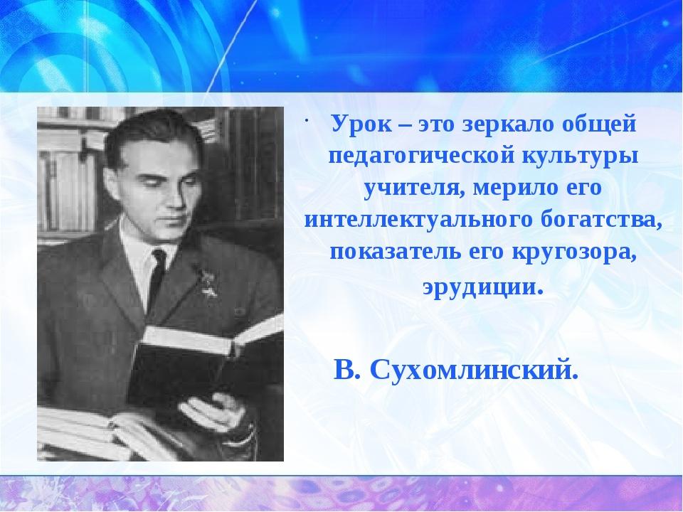 Урок – это зеркало общей педагогической культуры учителя, мерило его интеллек...
