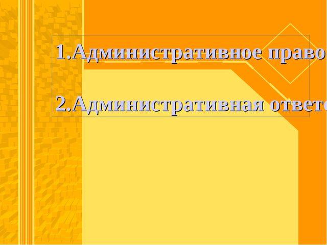 1.Административное правонарушение. 2.Административная ответственность.