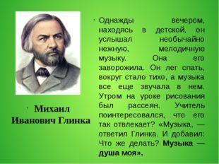 Михаил Иванович Глинка Однажды вечером, находясь в детской, он услышал необы