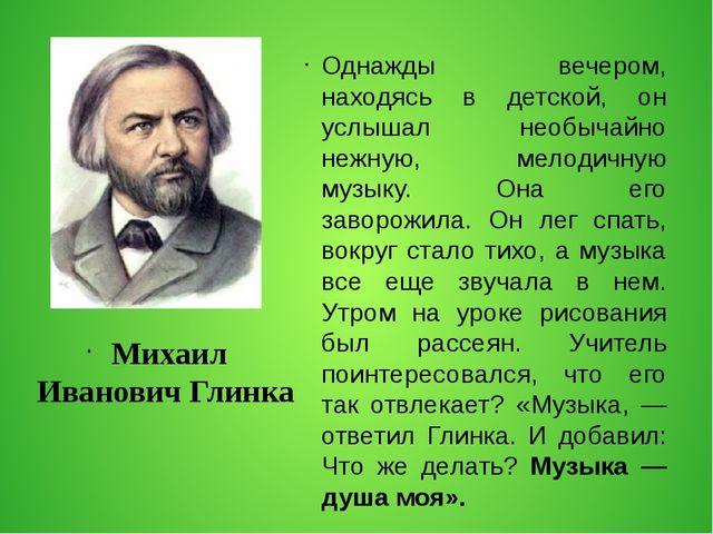 Михаил Иванович Глинка Однажды вечером, находясь в детской, он услышал необы...