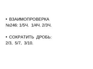 ВЗАИМОПРОВЕРКА №246: 1/5Ч. 1/4Ч. 2/3Ч. СОКРАТИТЬ ДРОБЬ: 2/3, 5/7, 3/10.