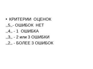 КРИТЕРИИ ОЦЕНОК ,,5,,- ОШИБОК НЕТ ,,4,, - 1 ОШИБКА ,,3,, - 2 или 3 ОШИБКИ ,,2