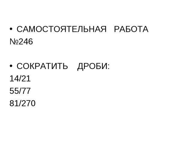 САМОСТОЯТЕЛЬНАЯ РАБОТА №246 СОКРАТИТЬ ДРОБИ: 14/21 55/77 81/270