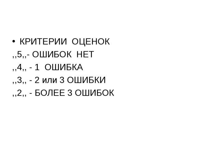 КРИТЕРИИ ОЦЕНОК ,,5,,- ОШИБОК НЕТ ,,4,, - 1 ОШИБКА ,,3,, - 2 или 3 ОШИБКИ ,,2...