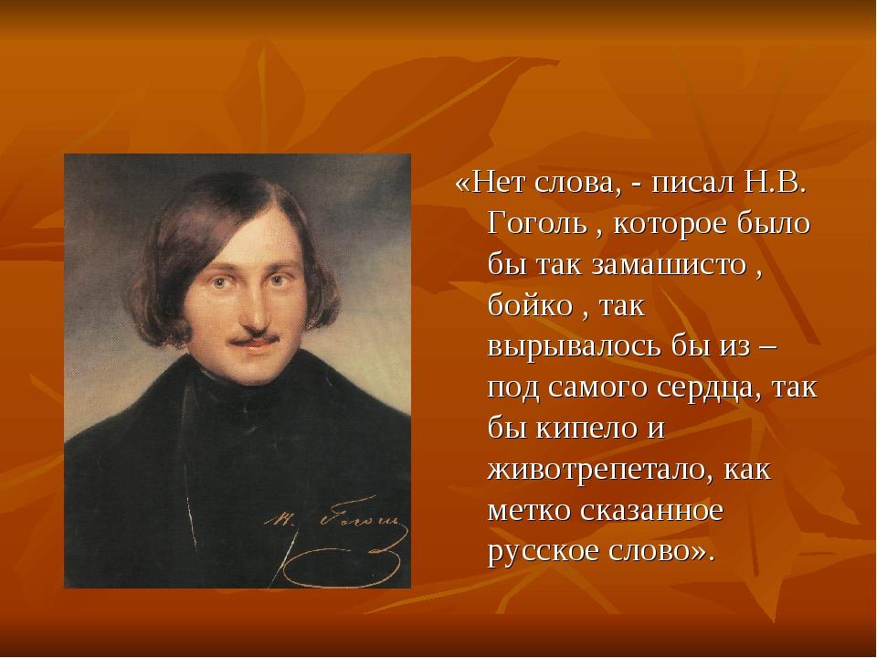 «Нет слова, - писал Н.В. Гоголь , которое было бы так замашисто , бойко , так...