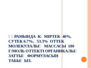 ҚҰРАМЫНДА КӨМІРТЕК 40%, СУТЕК 6.7%, 53.3% ОТТЕК МОЛЕКУЛАЛЫҚ МАССАСЫ 180 Г/МОЛ