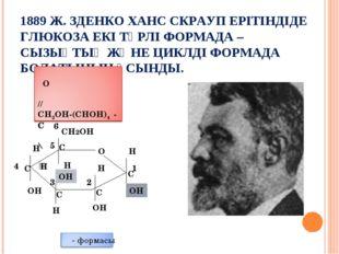 1889 Ж. ЗДЕНКО ХАНС СКРАУП ЕРІТІНДІДЕ ГЛЮКОЗА ЕКІ ТҮРЛІ ФОРМАДА –СЫЗЫҚТЫҚ ЖӘН