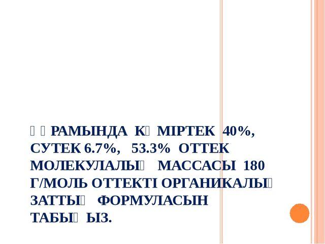 ҚҰРАМЫНДА КӨМІРТЕК 40%, СУТЕК 6.7%, 53.3% ОТТЕК МОЛЕКУЛАЛЫҚ МАССАСЫ 180 Г/МОЛ...