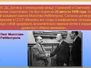 10. Да, Договор о ненападении между Германией и Советским Союзом существовал.
