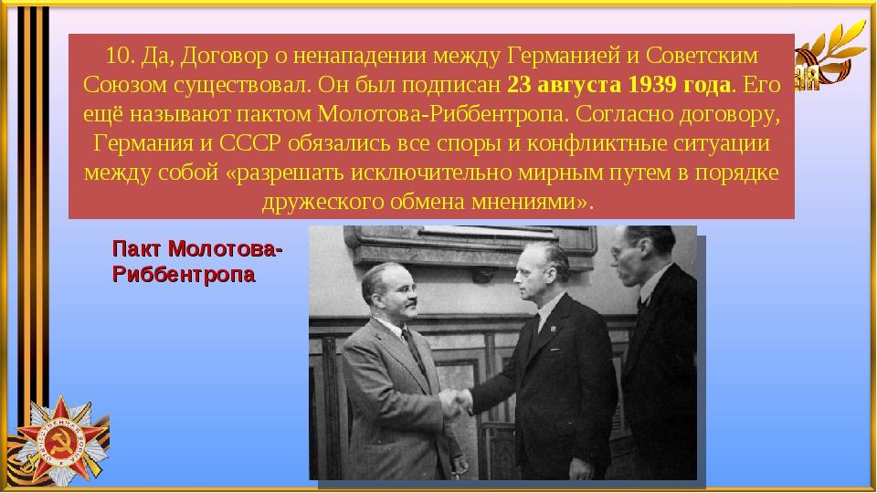 10. Да, Договор о ненападении между Германией и Советским Союзом существовал....